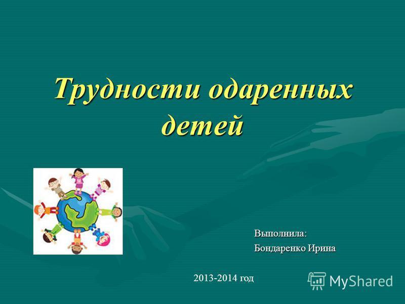 Трудности одаренных детей Выполнила: Бондаренко Ирина 2013-2014 год