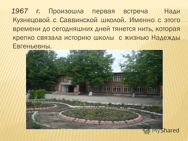 1967 г. Произошла первая встреча Нади Кузнецовой с Саввинской школой. Именно с этого времени до сегодняшних дней тянется нить, которая крепко связала историю школы с жизнью Надежды Евгеньевны.