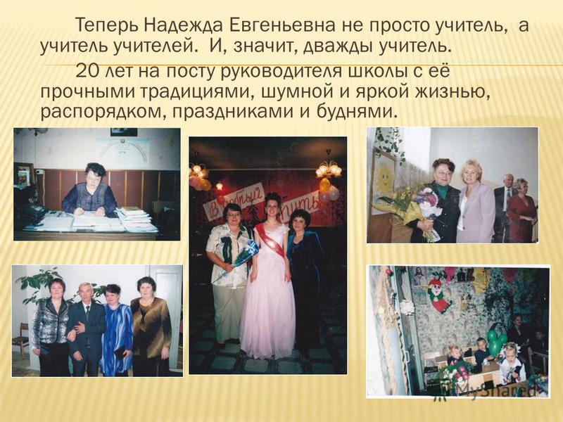 Теперь Надежда Евгеньевна не просто учитель, а учитель учителей. И, значит, дважды учитель. 20 лет на посту руководителя школы с её прочными традициями, шумной и яркой жизнью, распорядком, праздниками и буднями.