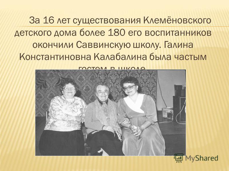 За 16 лет существования Клемёновского детского дома более 180 его воспитанников окончили Саввинскую школу. Галина Константиновна Калабалина была частым гостем в школе.