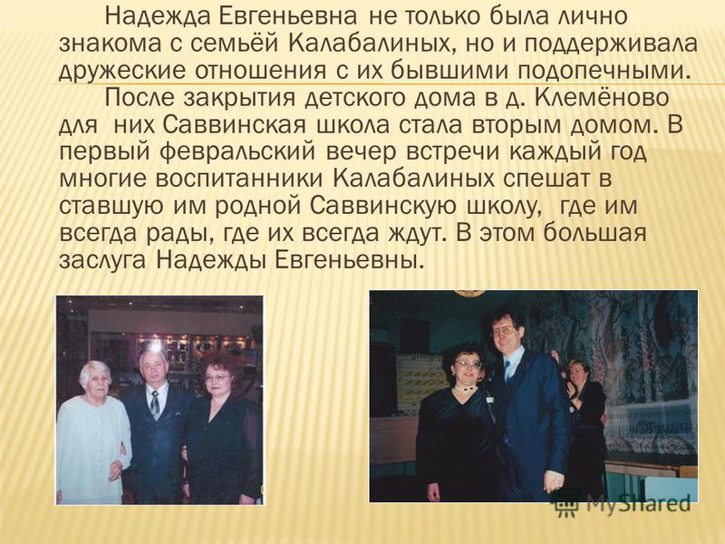 Надежда Евгеньевна не только была лично знакома с семьёй Калабалиных, но и поддерживала дружеские отношения с их бывшими подопечными. После закрытия детского дома в д. Клемёново для них Саввинская школа стала вторым домом. В первый февральский вечер