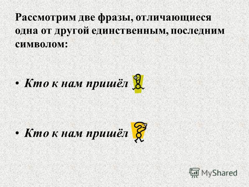 Рассмотрим две фразы, отличающиеся одна от другой единственным, последним символом: Кто к нам пришёл ! Кто к нам пришёл ?