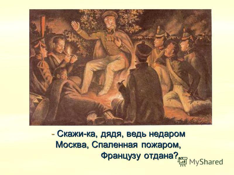- Скажи-ка, дядя, ведь недаром Москва, Спаленная пожаром, Французу отдана?..
