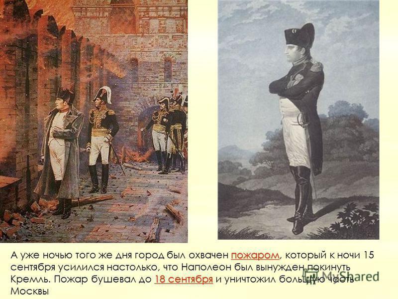 пожаром 18 сентября пожаром 18 сентября А уже ночью того же дня город был охвачен пожаром, который к ночи 15 сентября усилился настолько, что Наполеон был вынужден покинуть Кремль. Пожар бушевал до 18 сентября и уничтожил большую часть Москвыпожаром