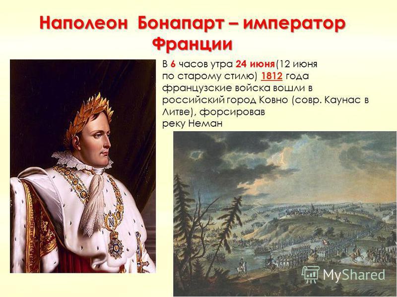 Наполеон Бонапарт – император Франции В 6 часов утра 24 июня (12 июня по старому стилю) 1812 года 1812 французские войска вошли в российский город Ковно (совр. Каунас в Литве), форсировав реку Неман