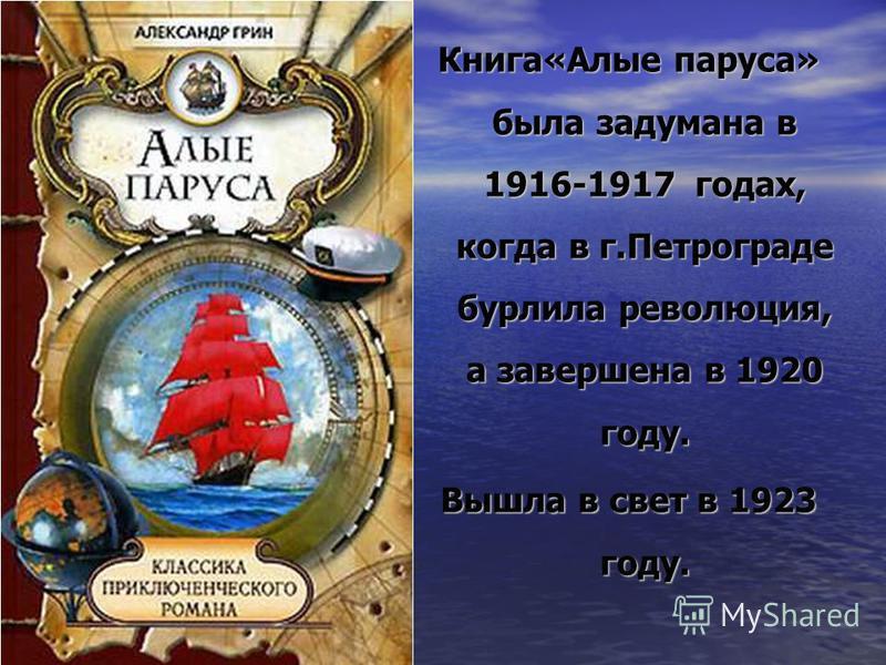 Книга«Алые паруса» была задумана в 1916-1917 годах, когда в г.Петрограде бурлила революция, а завершена в 1920 году. Вышла в свет в 1923 году.
