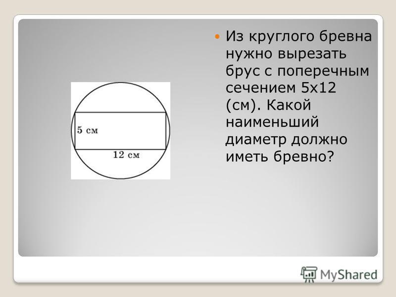Из круглого бревна нужно вырезать брус с поперечным сечением 5 х 12 (см). Какой наименьший диаметр должно иметь бревно?