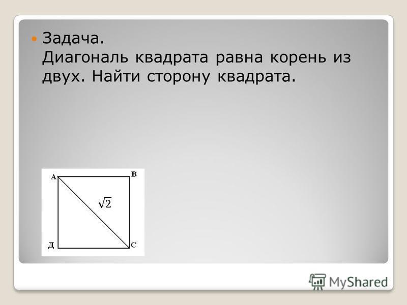 Задача. Диагональ квадрата равна корень из двух. Найти сторону квадрата.
