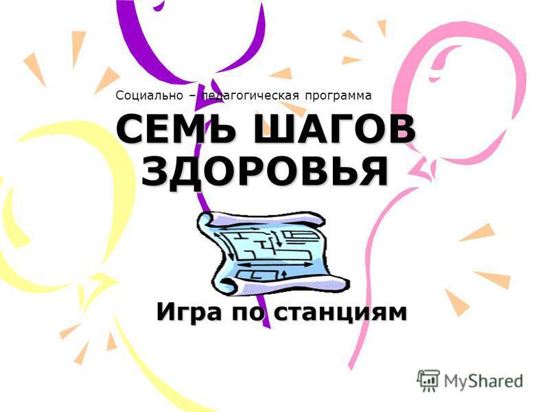 СЕМЬ ШАГОВ ЗДОРОВЬЯ Игра по станциям Социально – педагогическая программа