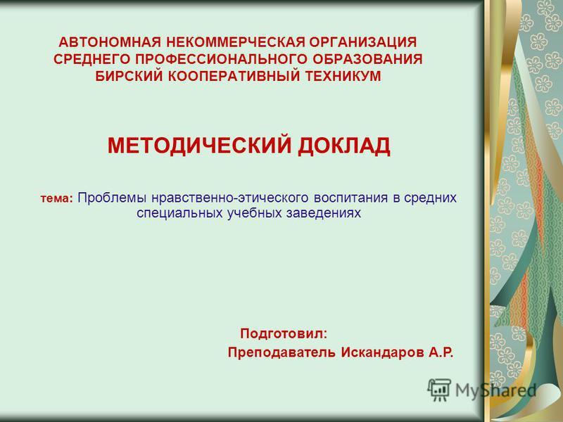 АВТОНОМНАЯ НЕКОММЕРЧЕСКАЯ ОРГАНИЗАЦИЯ СРЕДНЕГО ПРОФЕССИОНАЛЬНОГО ОБРАЗОВАНИЯ БИРСКИЙ КООПЕРАТИВНЫЙ ТЕХНИКУМ МЕТОДИЧЕСКИЙ ДОКЛАД тема: Проблемы нравственно-этического воспитания в средних специальных учебных заведениях Подготовил: Преподаватель Исканд