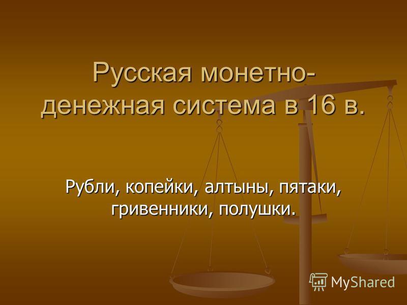 Русская монетно- денежная система в 16 в. Рубли, копейки, алтыны, пятаки, гривенники, полушки.