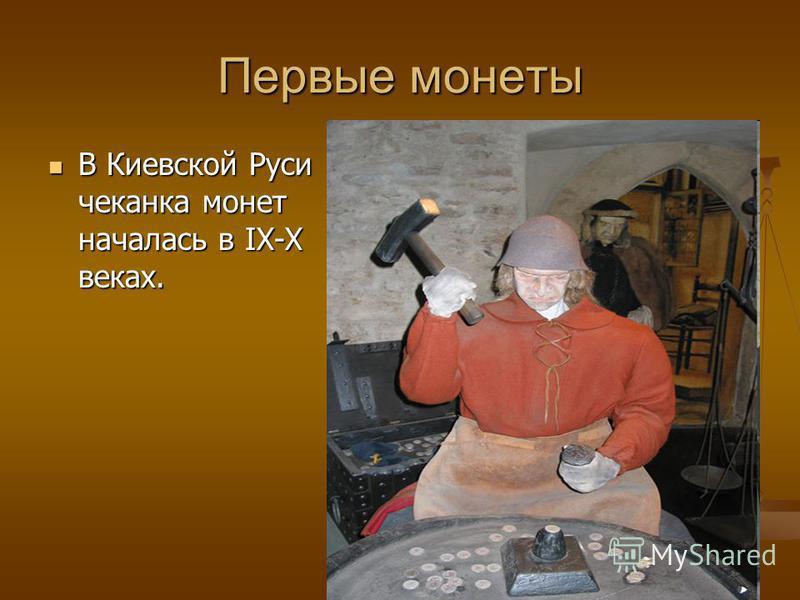 Первые монеты В Киевской Руси чеканка монет началась в IX-X веках. В Киевской Руси чеканка монет началась в IX-X веках.