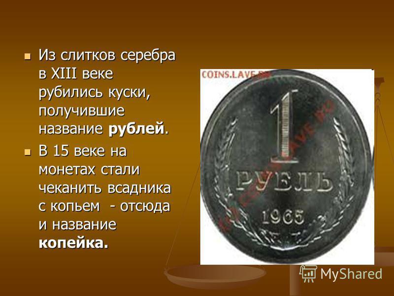 Из слитков серебра в XIII веке рубились куски, получившие название рублей. Из слитков серебра в XIII веке рубились куски, получившие название рублей. В 15 веке на монетах стали чеканить всадника с копьем - отсюда и название копейка. В 15 веке на моне
