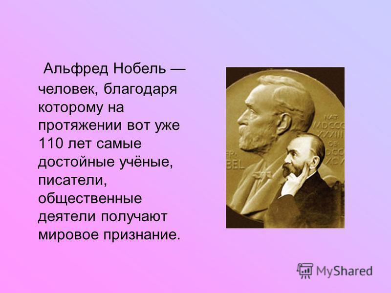 Альфред Нобель человек, благодаря которому на протяжении вот уже 110 лет самые достойные учёные, писатели, общественные деятели получают мировое признание.
