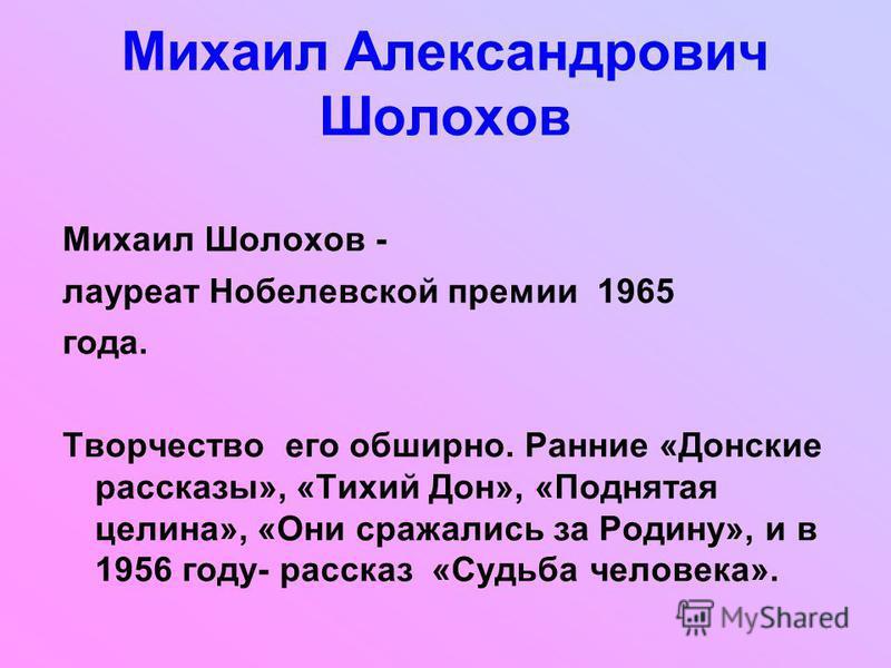 Михаил Шолохов - лауреат Нобелевской премии 1965 года. Творчество его обширно. Ранние «Донские рассказы», «Тихий Дон», «Поднятая целина», «Они сражались за Родину», и в 1956 году- рассказ «Судьба человека». Михаил Александрович Шолохов