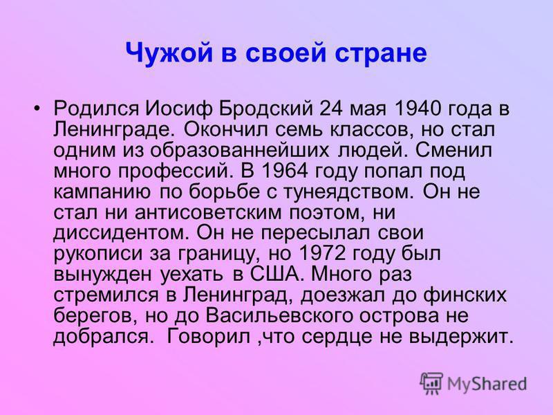 Чужой в своей стране Родился Иосиф Бродский 24 мая 1940 года в Ленинграде. Окончил семь классов, но стал одним из образованнейших людей. Сменил много профессий. В 1964 году попал под кампанию по борьбе с тунеядством. Он не стал ни антисоветским поэто