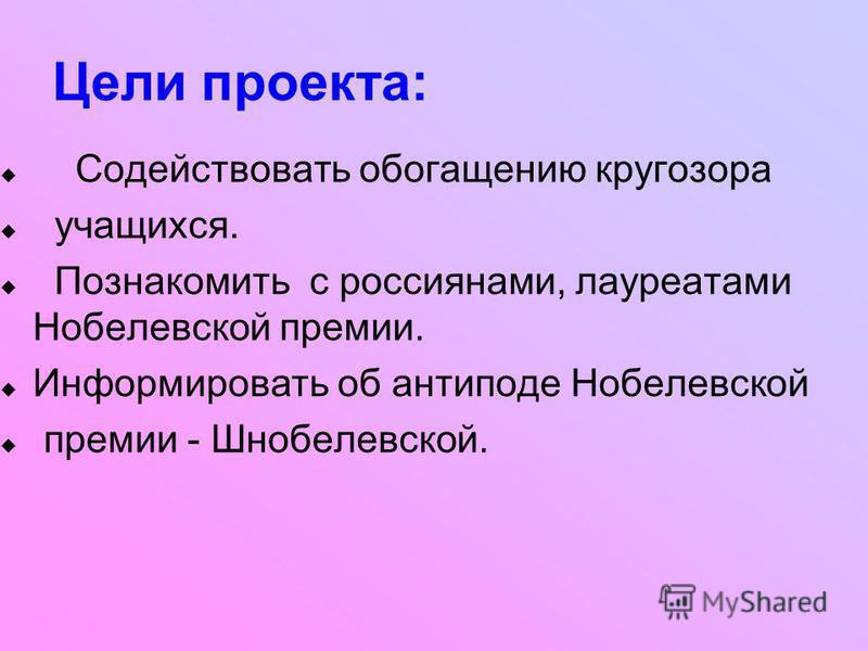 Цели проекта: Содействовать обогащению кругозора учащихся. Познакомить с россиянами, лауреатами Нобелевской премии. Информировать об антиподе Нобелевской премии - Шнобелевской.