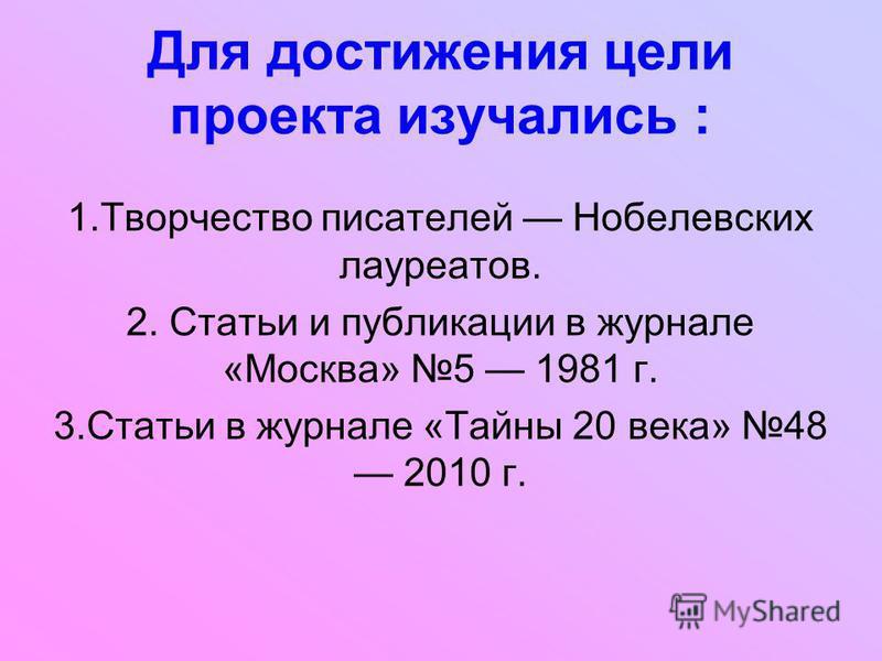 Для достижения цели проекта изучались : 1. Творчество писателей Нобелевских лауреатов. 2. Статьи и публикации в журнале «Москва» 5 1981 г. 3. Статьи в журнале «Тайны 20 века» 48 2010 г.