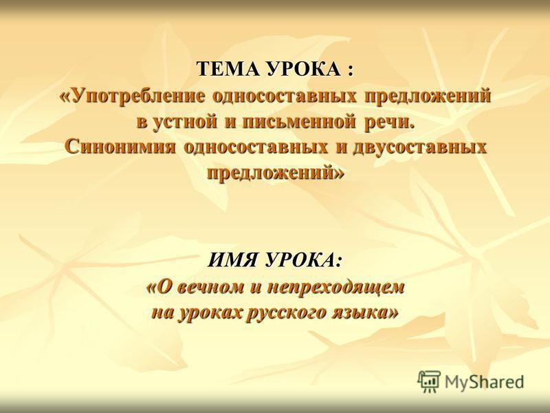 ТЕМА УРОКА : «Употребление односоставных предложений в устной и письменной речи. Синонимия односоставных и двусоставных предложений» ИМЯ УРОКА: «О вечном и непреходящем на уроках русского языка»