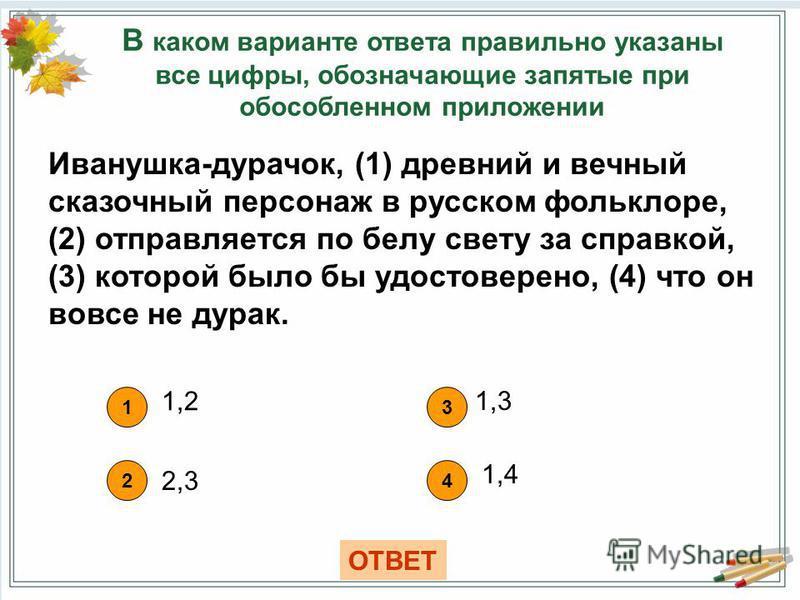 В каком варианте ответа правильно указаны все цифры, обозначающие запятые при обособленном приложении 1 1,2 42 3 2,3 1,3 ОТВЕТ 1,4 Иванушка-дурачок, (1) древний и вечный сказочный персонаж в русском фольклоре, (2) отправляется по белу свету за справк