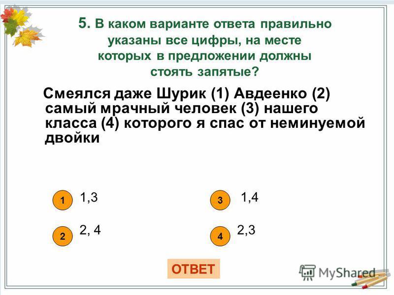 Смеялся даже Шурик (1) Авдеенко (2) самый мрачный человек (3) нашего класса (4) которого я спас от неминуемой двойки 5. В каком варианте ответа правильно указаны все цифры, на месте которых в предложении должны стоять запятые? 1 1,3 42 3 2, 4 1,4 ОТВ