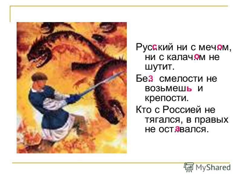 Рус..кий ни с меч..м, ни с калач..м не шутит. Бе.. смелости не возьмешь.. и крепости. Кто с Россией не тягался, в правых не ост..вался. со о з ь а