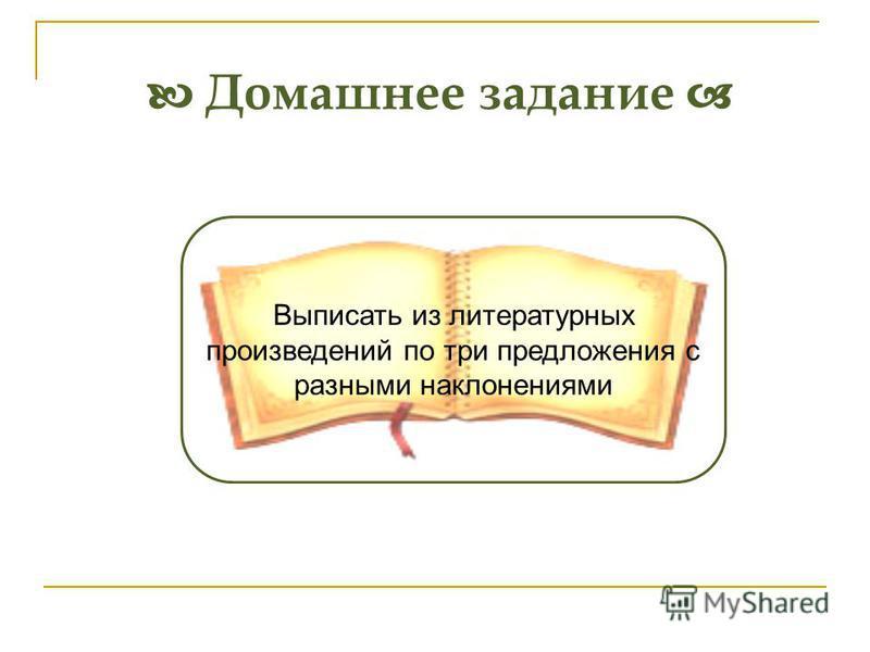 Домашнее задание Выписать из литературных произведений по три предложения с разными наклонениями