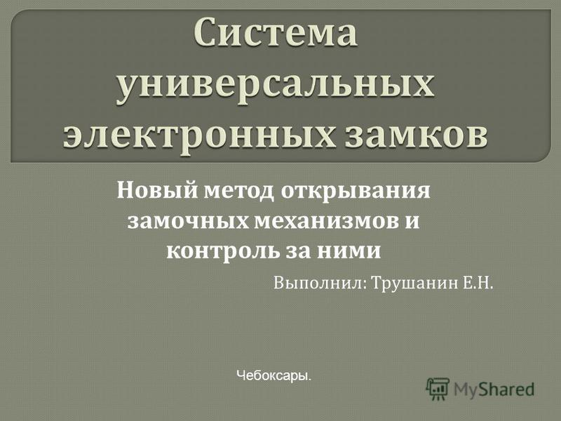 Новый метод открывания замочных механизмов и контроль за ними Выполнил: Трушанин Е.Н. Чебоксары.