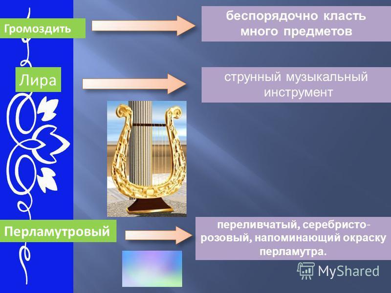 Громоздить Лира беспорядочно класть много предметов струнный музыкальный инструмент Перламутровый переливчатый, серебристо - розовый, напоминающий окраску перламутра.