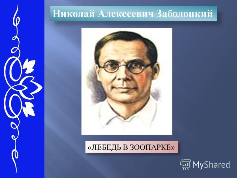 Николай Алексеевич Заболоцкий «ЛЕБЕДЬ В ЗООПАРКЕ»