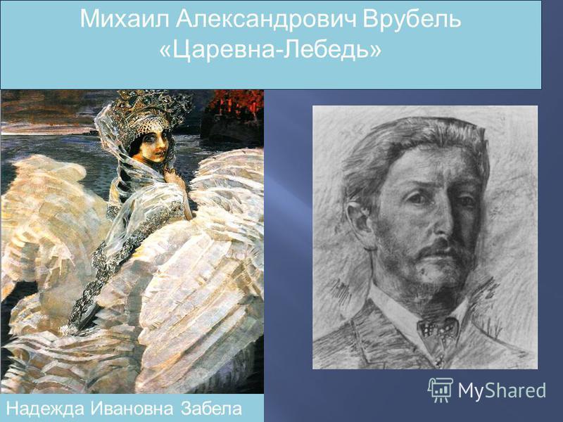 Михаил Александрович Врубель «Царевна-Лебедь» Надежда Ивановна Забела
