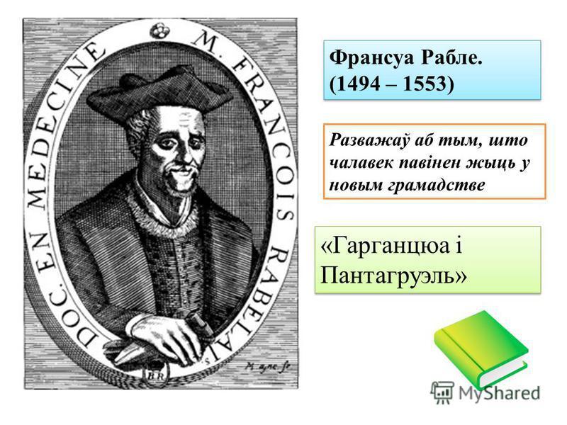 Франсуа Рабле. (1494 – 1553) Разважаў аб тым, што чалавек павінен жыць у новым грамадстве «Гарганцюа і Пантагруэль»