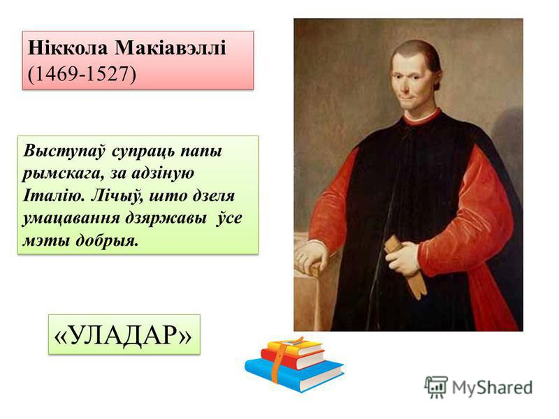 Ніккола Макіавэллі (1469-1527) Выступаў супраць папы рымскага, за адзіную Італію. Лічыў, што дзеля умацавання дзяржавы ўсе мэты добрыя. «УЛАДАР»
