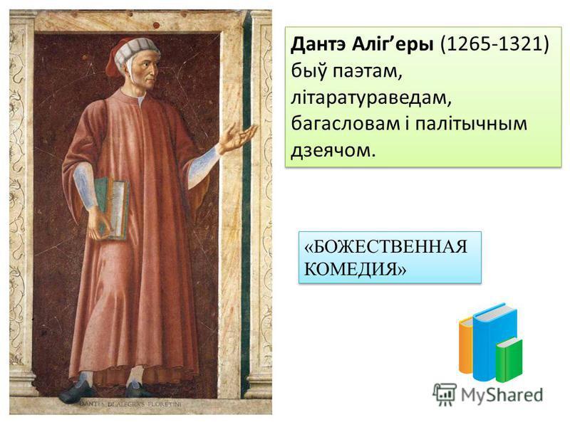 Дантэ Алігеры (1265-1321) быў паэтам, літаратураведам, багасловам і палітычным дзеячом. «БОЖЕСТВЕННАЯ КОМЕДИЯ»