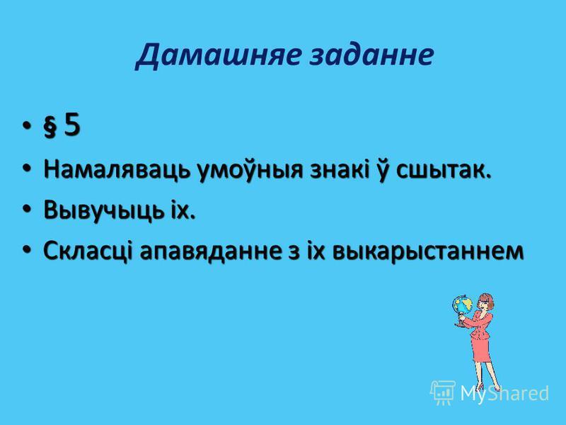 Дамашняе заданне § 5 § 5 Намаляваць умоўныя знакі ў сшытак. Намаляваць умоўныя знакі ў сшытак. Вывучыць іх. Вывучыць іх. Скласці апавяданне з іх выкарыстаннем Скласці апавяданне з іх выкарыстаннем