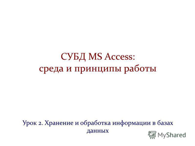 СУБД MS Access: среда и принципы работы Урок 2. Хранение и обработка информации в базах данных
