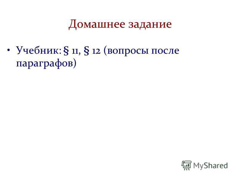 Домашнее задание Учебник: § 11, § 12 (вопросы после параграфов)