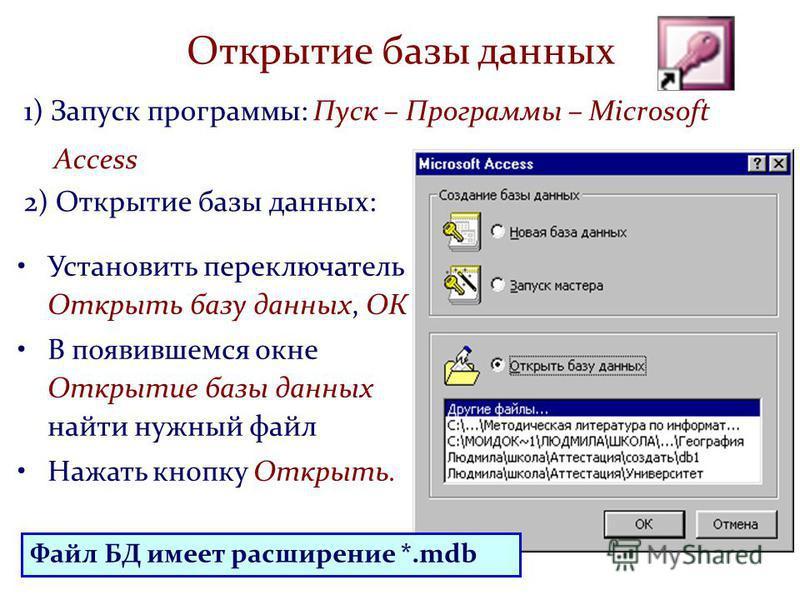 1) Запуск программы: Пуск – Программы – Microsoft Access 2) Открытие базы данных: Открытие базы данных Установить переключатель Открыть базу данных, ОК В появившемся окне Открытие базы данных найти нужный файл Нажать кнопку Открыть. Файл БД имеет рас