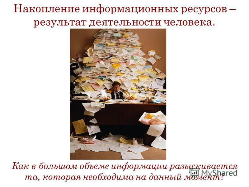 Накопление информационных ресурсов – результат деятельности человека. Как в большом объеме информации разыскивается та, которая необходима на данный момент?