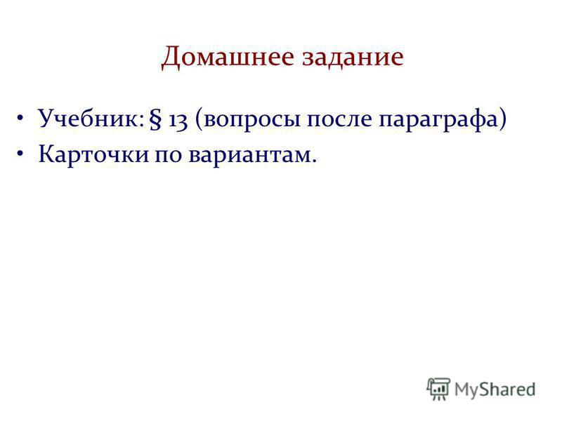 Домашнее задание Учебник: § 13 (вопросы после параграфа) Карточки по вариантам.
