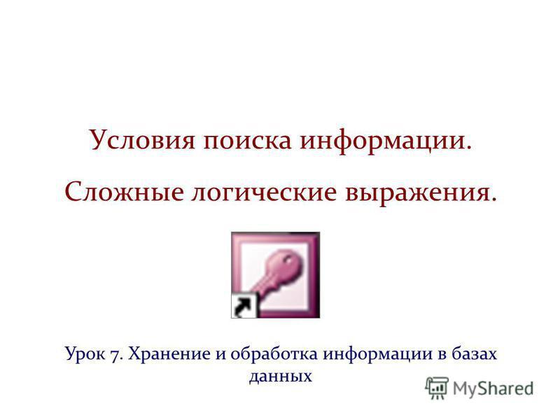Условия поиска информации. Сложные логические выражения. Урок 7. Хранение и обработка информации в базах данных