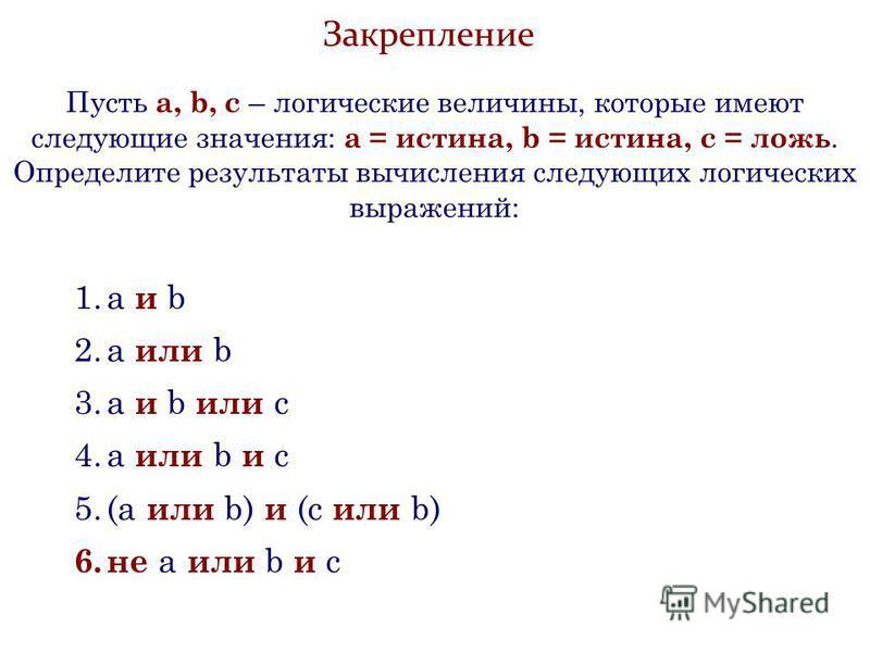 Закрепление Пусть а, b, с – логические величины, которые имеют следующие значения: а = истина, b = истина, с = ложь. Определите результаты вычисления следующих логических выражений: 1. a и b 2. a или b 3. а и b или c 4. а или b и c 5.(а или b) и (с и