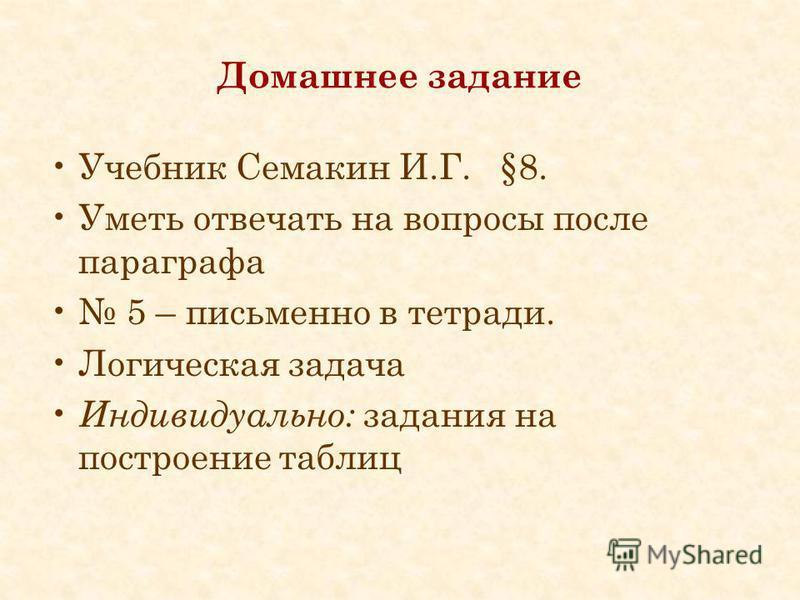 Домашнее задание Учебник Семакин И.Г. §8. Уметь отвечать на вопросы после параграфа 5 – письменно в тетради. Логическая задача Индивидуально: задания на построение таблиц