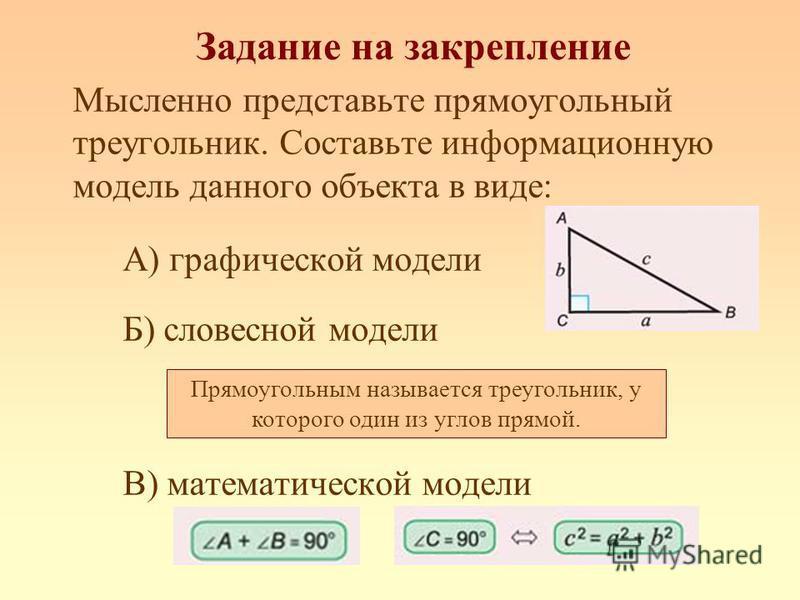 Задание на закрепление Мысленно представьте прямоугольный треугольник. Составьте информационную модель данного объекта в виде: А) графической модели Б) словесной модели В) математической модели Прямоугольным называется треугольник, у которого один из