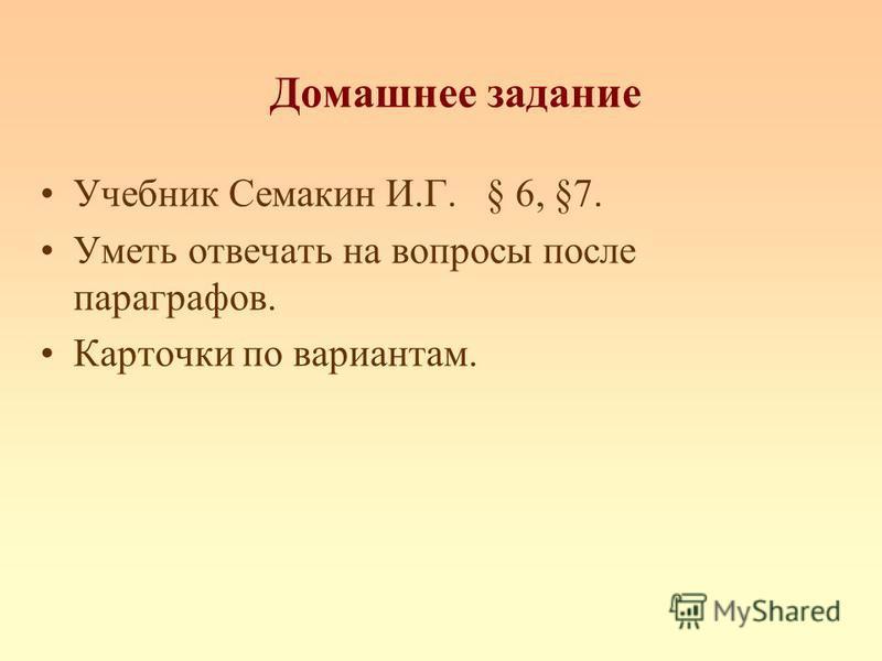 Домашнее задание Учебник Семакин И.Г. § 6, §7. Уметь отвечать на вопросы после параграфов. Карточки по вариантам.