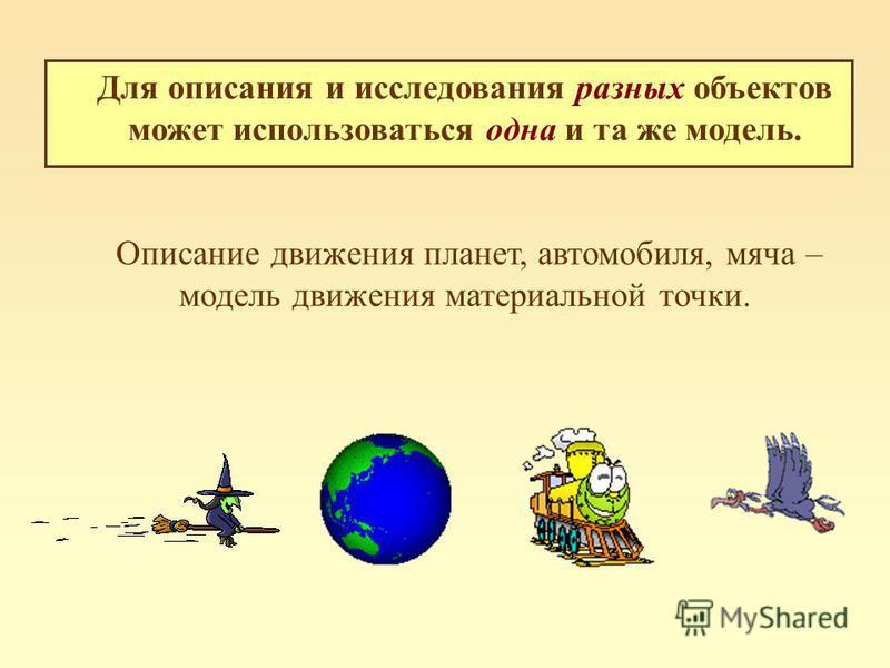 Для описания и исследования разных объектов может использоваться одна и та же модель. Описание движения планет, автомобиля, мяча – модель движения материальной точки.