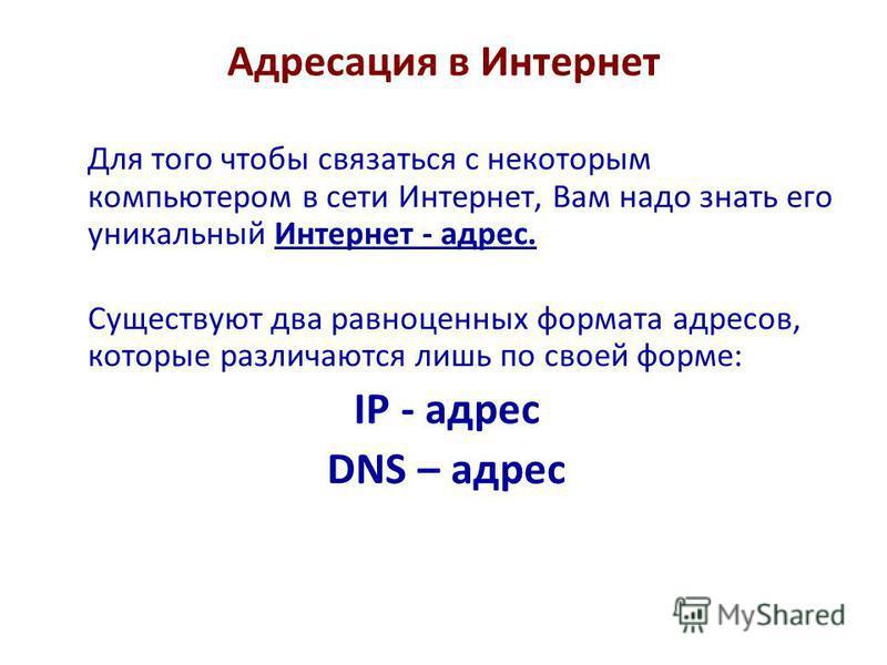 Адресация в Интернет Для того чтобы связаться с некоторым компьютером в сети Интернет, Вам надо знать его уникальный Интернет - адрес. Существуют два равноценных формата адресов, которые различаются лишь по своей форме: IP - адрес DNS – адрес