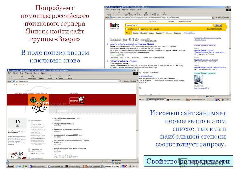 В поле поиска введем ключевые слова Попробуем с помощью российского поискового сервера Яндекс найти сайт группы «Звери» Искомый сайт занимает первое место в этом списке, так как в наибольшей степени соответствует запросу. Свойство релевантности