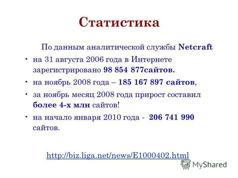 Статистика По данным аналитической службы Netcraft на 31 августа 2006 года в Интернете зарегистрировано 98 854 877 сайтов. на ноябрь 2008 года – 185 167 897 сайтов, за ноябрь месяц 2008 года прирост составил более 4-х млн сайтов! на начало января 201