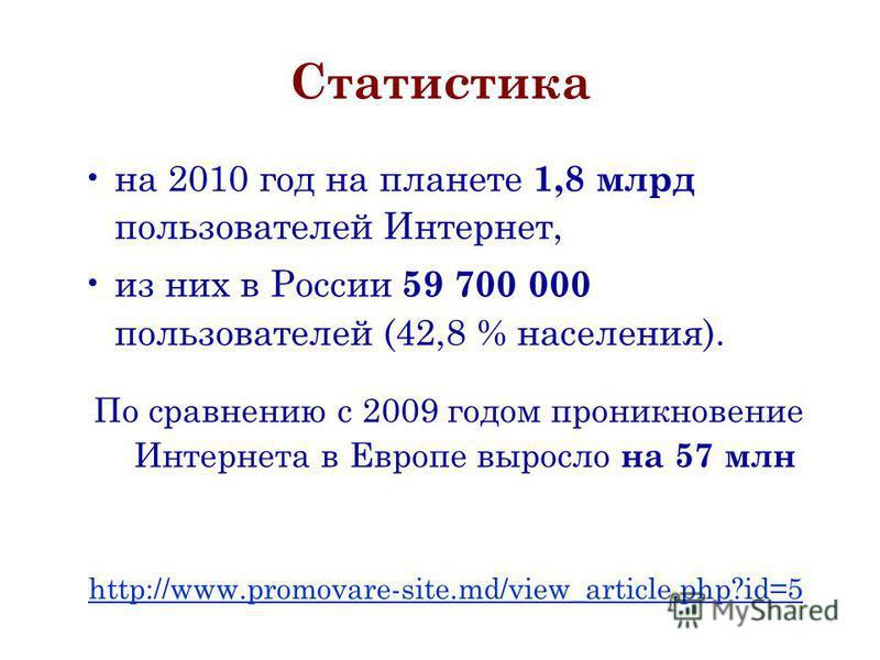 Статистика на 2010 год на планете 1,8 млрд пользователей Интернет, из них в России 59 700 000 пользователей (42,8 % населения). По сравнению с 2009 годом проникновение Интернета в Европе выросло на 57 млн http://www.promovare-site.md/view_article.php